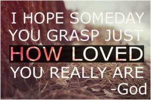 I hope someday you grasp how loved you are